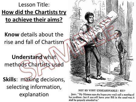 Lesson Title: How did the Chartists try to achieve their aims? Know details about the rise and fall of Chartism Understand what methods Chartists used.