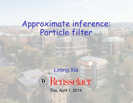 Lirong Xia Approximate inference: Particle filter Tue, April 1, 2014.
