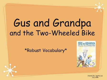 Gus and Grandpa and the Two-Wheeled Bike *Robust Vocabulary* Created By: Agatha Lee July 2008.