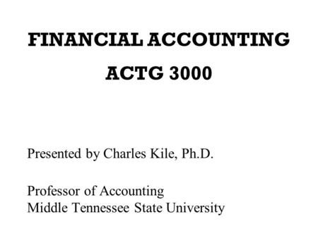 FINANCIAL ACCOUNTING ACTG 3000 Presented by Charles Kile, Ph.D. Professor of Accounting Middle Tennessee State University.