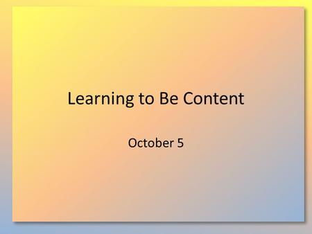 Learning to Be Content October 5. Think About It … What elements of our culture cause difficulty in achieving or maintaining contentment? Today  we will.
