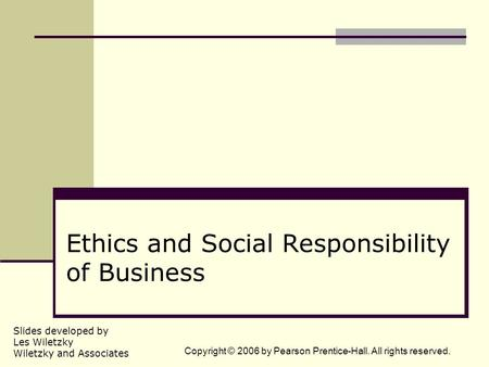Slides developed by Les Wiletzky Wiletzky and Associates Copyright © 2006 by Pearson Prentice-Hall. All rights reserved. Ethics and Social Responsibility.