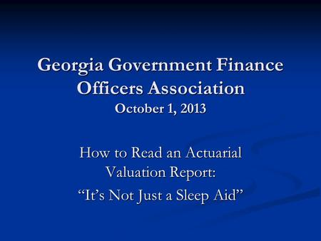 "Georgia Government Finance Officers Association October 1, 2013 How to Read an Actuarial Valuation Report: ""It's Not Just a Sleep Aid"""