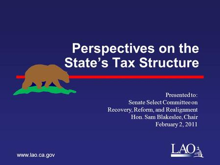 LAO Perspectives on the State's Tax Structure www.lao.ca.gov Presented to: Senate Select Committee on Recovery, Reform, and Realignment Hon. Sam Blakeslee,