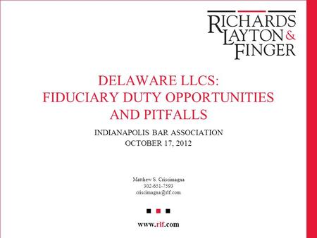 Www.rlf.com DELAWARE LLCS: FIDUCIARY DUTY OPPORTUNITIES AND PITFALLS INDIANAPOLIS BAR ASSOCIATION OCTOBER 17, 2012 Matthew S. Criscimagna 302-651-7593.
