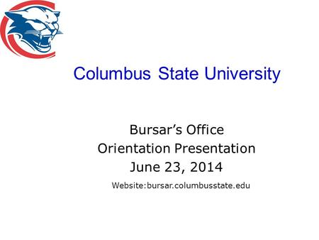 Columbus State University Bursar's Office Orientation Presentation June 23, 2014 Website:bursar.columbusstate.edu.