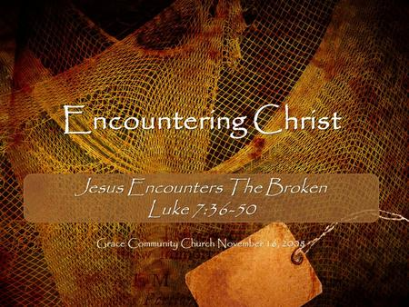 Encountering Christ Jesus Encounters The Broken Luke 7:36-50