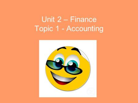 Unit 2 – Finance Topic 1 - Accounting