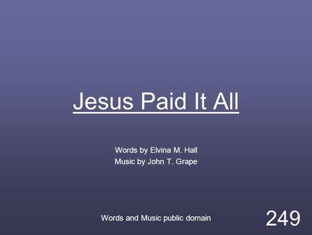 Jesus Paid It All Words by Elvina M. Hall Music by John T. Grape Words and Music public domain 249.