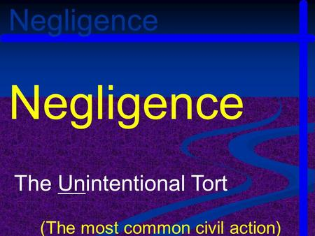 Negligence The Unintentional Tort (The most common civil action) Negligence.