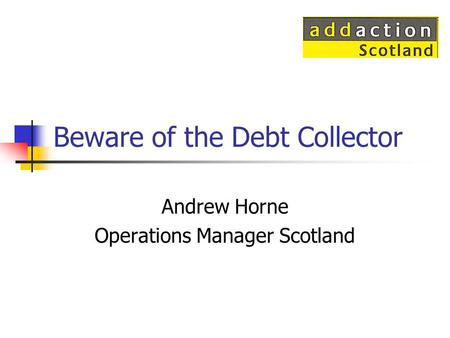 Beware of the Debt Collector Andrew Horne Operations Manager Scotland.
