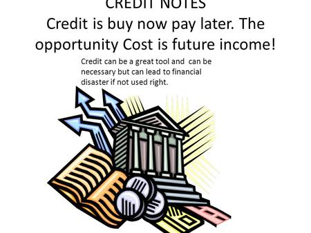 CREDIT NOTES Credit is buy now pay later. The opportunity Cost is future income! Credit can be a great tool and can be necessary but can lead to financial.