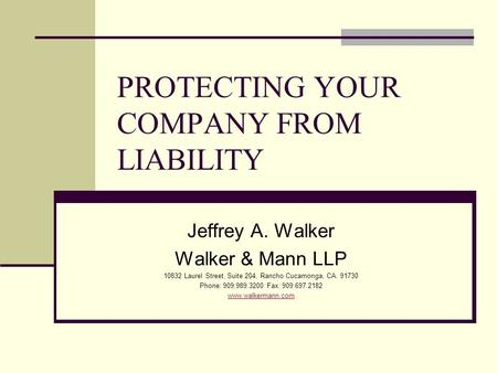 PROTECTING YOUR COMPANY FROM LIABILITY Jeffrey A. Walker Walker & Mann LLP 10832 Laurel Street, Suite 204, Rancho Cucamonga, CA. 91730 Phone: 909.989.3200.