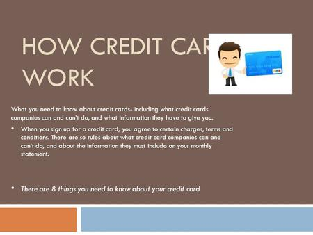 HOW CREDIT CARDS WORK What you need to know about credit cards- including what credit cards companies can and can't do, and what information they have.