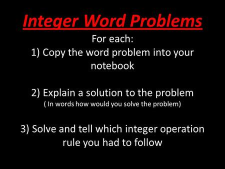 Integer Word Problems For each: 1) Copy the word problem into your notebook 2) Explain a solution to the problem ( In words how would you solve the problem)
