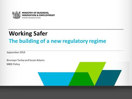 Working Safer The building of a new regulatory regime September 2014 Bronwyn Turley and Susan Adams MBIE Policy.