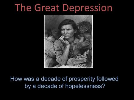 The Great Depression How was a decade of prosperity followed by a decade of hopelessness?