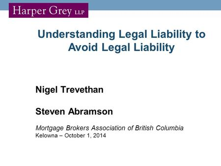 Understanding Legal Liability to Avoid Legal Liability Nigel Trevethan Steven Abramson Mortgage Brokers Association of British Columbia Kelowna – October.