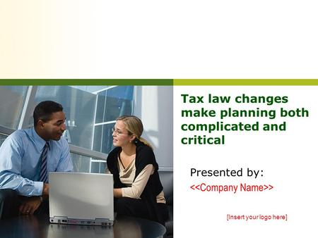Tax law changes make planning both complicated and critical Presented by: > [Insert your logo here]