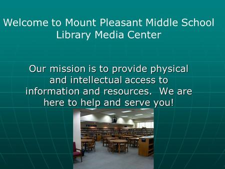 Our mission is to provide physical and intellectual access to information and resources. We are here to help and serve you! Welcome to Mount Pleasant.