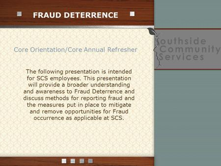FRAUD DETERRENCE Core Orientation/Core Annual Refresher The following presentation is intended for SCS employees. This presentation will provide a broader.