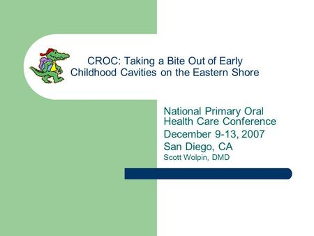 CROC: Taking a Bite Out of Early Childhood Cavities on the Eastern Shore National Primary Oral Health Care Conference December 9-13, 2007 San Diego, CA.