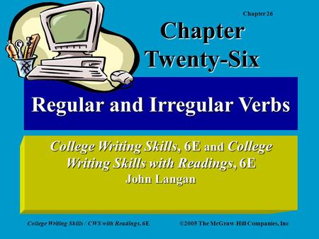 Chapter 26 College Writing Skills / CWS with Readings, 6E©2005 The McGraw-Hill Companies, Inc Regular and Irregular Verbs College Writing Skills, 6E and.