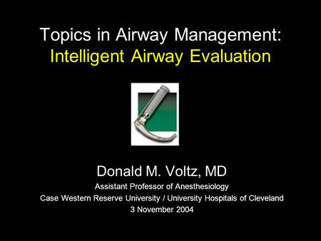 Topics in Airway Management: Intelligent Airway Evaluation Donald M. Voltz, MD Assistant Professor of Anesthesiology Case Western Reserve University /