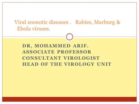 DR, MOHAMMED ARIF. ASSOCIATE PROFESSOR CONSULTANT VIROLOGIST HEAD OF THE VIROLOGY UNIT Viral zoonotic diseases. Rabies, Marburg & Ebola viruses.