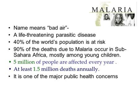 "Name means ""bad air""- A life-threatening parasitic disease 40% of the world's population is at risk 90% of the deaths due to Malaria occur in Sub- Sahara."