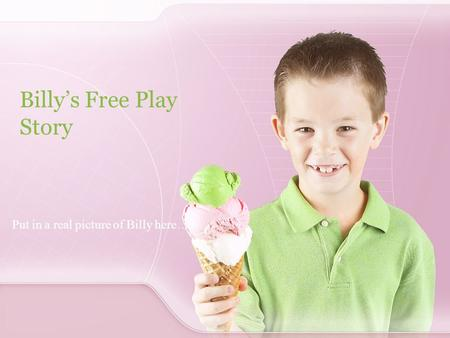 Billy's Free Play Story Put in a real picture of Billy here….