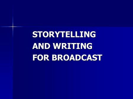 "STORYTELLING AND WRITING FOR BROADCAST. ""The heart of what we do is writing. We have pictures, but they don't matter unless you have a cohesive narration."