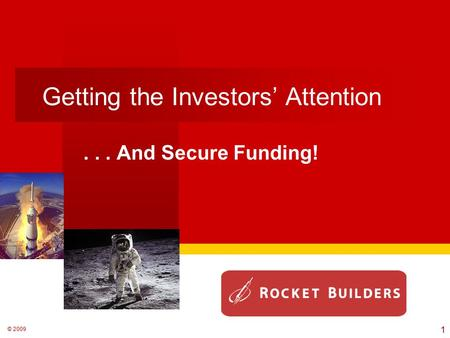© 2009 Getting the Investors' Attention... And Secure Funding! 1.