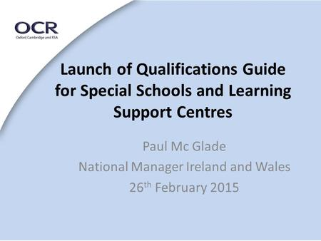 Launch of Qualifications Guide for Special Schools and Learning Support Centres Paul Mc Glade National Manager Ireland and Wales 26 th February 2015.