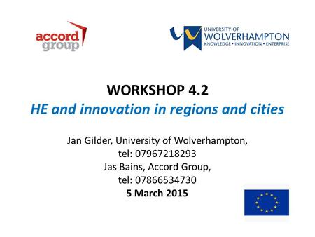 WORKSHOP 4.2 HE and innovation in regions and cities Jan Gilder, University of Wolverhampton, tel: 07967218293 Jas Bains, Accord Group, tel: 07866534730.