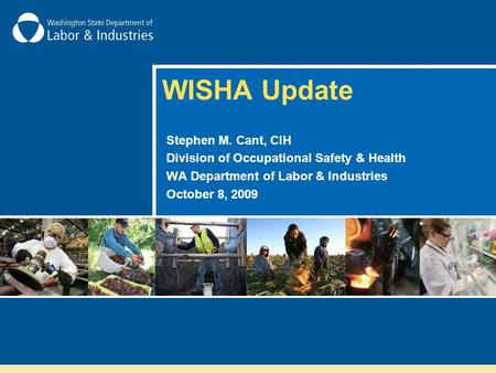 WISHA Update Stephen M. Cant, CIH Division of Occupational Safety & Health WA Department of Labor & Industries October 8, 2009.