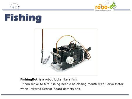 Fishing FishingBot is a robot looks like a fish. It can make to bite fishing needle as closing mouth with Servo Motor when Infrared Sensor Board detects.