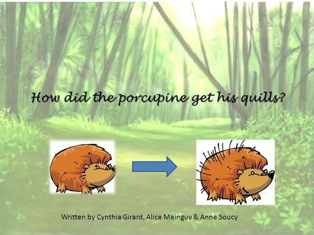 How did the porcupine get his quills? Written by Cynthia Girard, Alice Mainguy & Anne Soucy.
