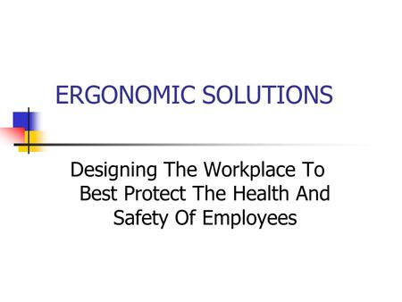 ERGONOMIC SOLUTIONS Designing The Workplace To Best Protect The Health And Safety Of Employees.