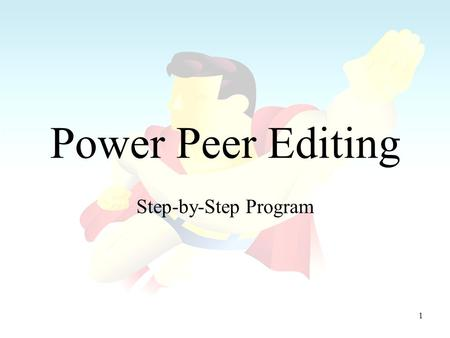 1 Power Peer Editing Step-by-Step Program. 2 Power Peer Editing Always remember these lessons: –A good peer editor makes a better self-editor because.