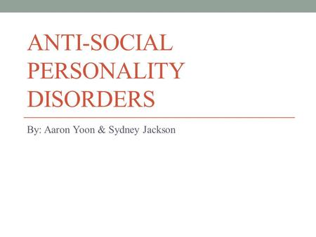 ANTI-SOCIAL PERSONALITY DISORDERS By: Aaron Yoon & Sydney Jackson.