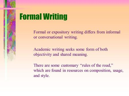 Formal Writing Formal or expository writing differs from informal or conversational writing. Academic writing seeks some form of both objectivity and shared.