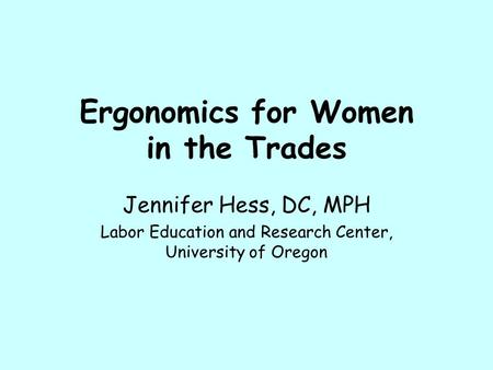 Ergonomics for Women in the Trades Jennifer Hess, DC, MPH Labor Education and Research Center, University of Oregon.