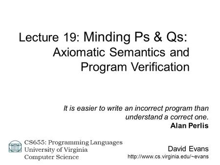David Evans  CS655: Programming Languages University of Virginia Computer Science Lecture 19: Minding Ps & Qs: Axiomatic.