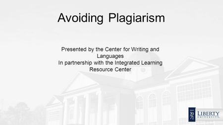 Avoiding Plagiarism Presented by the Center for Writing and Languages In partnership with the Integrated Learning Resource Center.