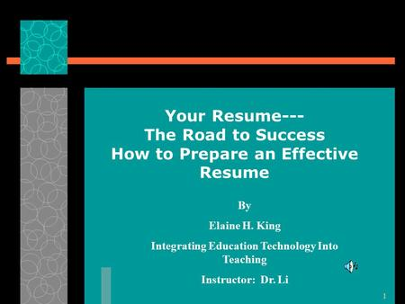 1 Your Resume--- The Road to Success How to Prepare an Effective Resume By Elaine H. King Integrating Education Technology Into Teaching Instructor: Dr.