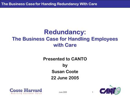 The Business Case for Handing Redundancy With Care June 20051 Redundancy: The Business Case for Handling Employees with Care Presented to CANTO by Susan.