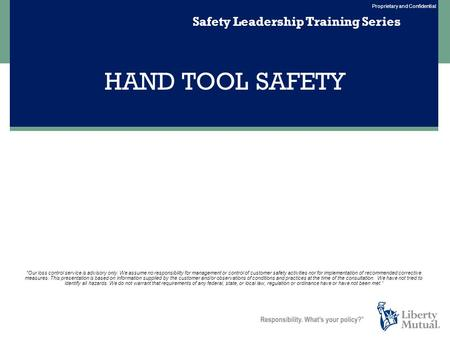 Proprietary and Confidential HAND TOOL SAFETY Safety Leadership Training Series Our loss control service is advisory only. We assume no responsibility.