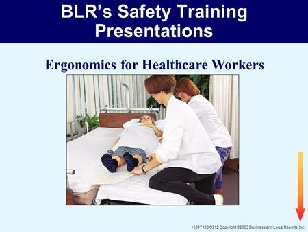 11017130/0312 Copyright ©2003 Business and Legal Reports, Inc. BLR's Safety Training Presentations Ergonomics for Healthcare Workers.
