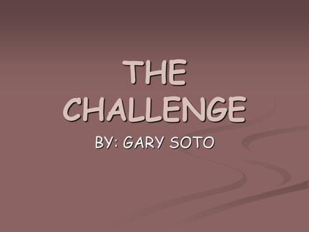 THE CHALLENGE BY: GARY SOTO.